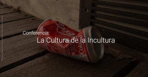 Conferencia: La Cultura de la Incultura