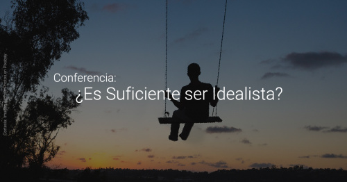Conferencia: ¿Es Suficiente ser Idealista?