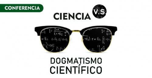 Conferencia: Ciencia VS Dogmatismo Científico